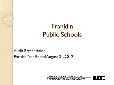Franklin Public Schools Audit Presentation For the Year Ended August 31, 2012 DANA F. COLE & COMPANY, LLP CERTIFIED PUBLIC ACCOUNTANTS.