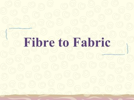 Fibre to Fabric. Fibres NaturalSynthetic Plants Animals Chemicals/ petroleum products Cotton Jute Linen Wool Silk Camel hair Nylon Polyester Acrylic.