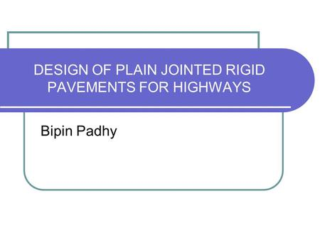 DESIGN <strong>OF</strong> <strong>PLAIN</strong> JOINTED RIGID PAVEMENTS FOR HIGHWAYS Bipin Padhy.