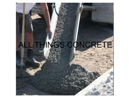 ALL THINGS CONCRETE. WHAT IS CONCRETE Is a mixture or cement (usually Portland cement), aggregate (gravel, and sand), water and chemicals added to the.
