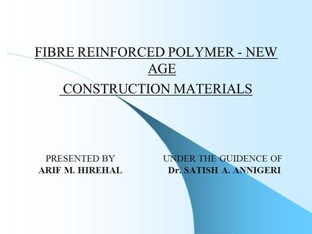 FIBRE REINFORCED POLYMER - NEW AGE CONSTRUCTION MATERIALS PRESENTED BY UNDER THE GUIDENCE OF ARIF M. HIREHAL Dr. SATISH A. ANNIGERI.
