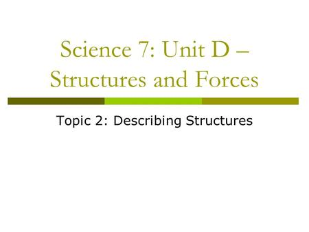 Science 7: Unit D – Structures and Forces Topic 2: Describing Structures.