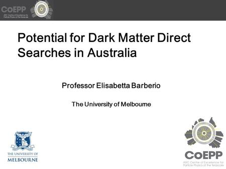 Potential for Dark Matter Direct Searches in Australia Professor Elisabetta Barberio The University of Melbourne.