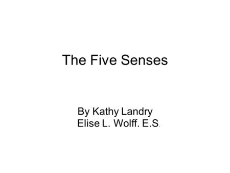 The Five Senses By Kathy Landry Elise L. Wolff. E.S.