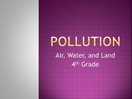 Air, Water, and Land 4 th Grade.  Pollution- anything that spreads harmful or unpleasant substances into the air, water, or ground. 