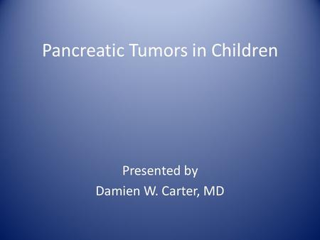 Pancreatic Tumors in Children Presented by Damien W. Carter, MD.