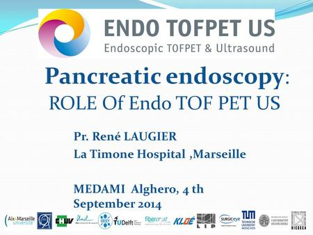 Pancreatic endoscopy : ROLE Of Endo TOF PET US Pr. René LAUGIER La Timone Hospital,Marseille MEDAMI Alghero, 4 th September 2014.