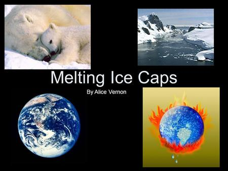Melting Ice Caps By Alice Vernon. Greenhouse gases are being emitted into the Earth's atmosphere. Scientists believe that the carbon dioxide pollution.