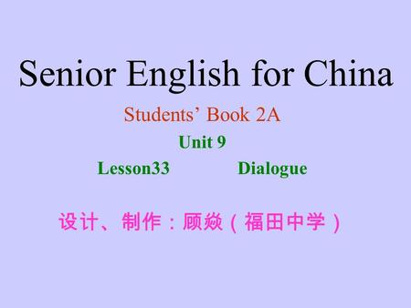 Senior English for China Students' Book 2A Unit 9 Lesson33 Dialogue 设计、制作:顾焱(福田中学)