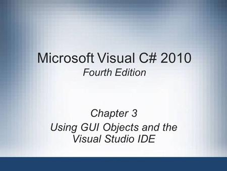 Microsoft Visual C# 2010 Fourth Edition Chapter 3 Using GUI Objects and the Visual Studio IDE.
