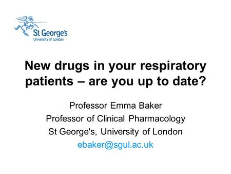 New drugs in your respiratory patients – are you up to date? Professor Emma Baker Professor of Clinical Pharmacology St George's, University of London.