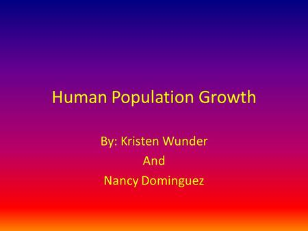 Human Population Growth By: Kristen Wunder And Nancy Dominguez.