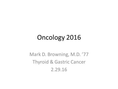 Oncology 2016 Mark D. Browning, M.D. '77 Thyroid & Gastric Cancer 2.29.16.