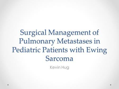 Surgical Management of Pulmonary Metastases in Pediatric Patients with Ewing Sarcoma Kevin Hug.