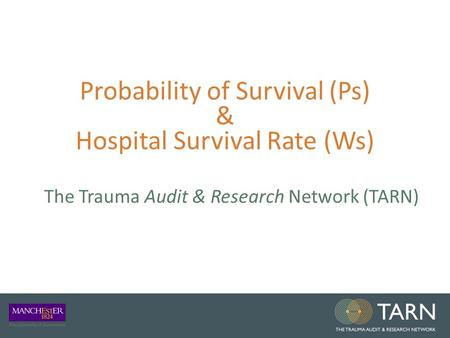 Probability of Survival (Ps) & Hospital Survival Rate (Ws) The Trauma Audit & Research Network (TARN)