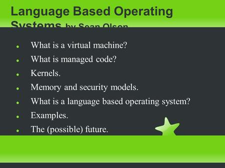 Language Based Operating Systems by Sean Olson What is a virtual machine? What is managed code? Kernels. Memory and security models. What is a language.