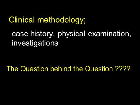 Case history, physical examination, investigations The Question behind the Question ???? Clinical methodology;