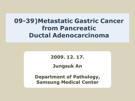 2009. 12. 17. Jungsuk An Department of Pathology, Samsung Medical Center 09-39)Metastatic Gastric Cancer from Pancreatic Ductal Adenocarcinoma.