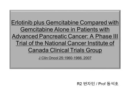 Erlotinib plus Gemcitabine Compared with Gemcitabine Alone in Patients with Advanced Pancreatic Cancer: A Phase III Trial of the National Cancer Institute.