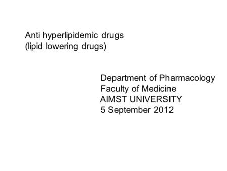 Anti hyperlipidemic drugs (lipid lowering drugs) Department of Pharmacology Faculty of Medicine AIMST UNIVERSITY 5 September 2012.