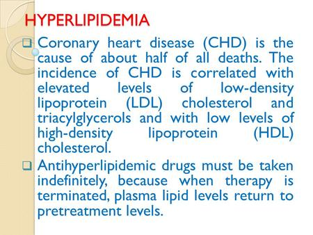 HYPERLIPIDEMIA  Coronary heart disease (CHD) is the cause of about half of all deaths. The incidence of CHD is correlated with elevated levels of low-density.