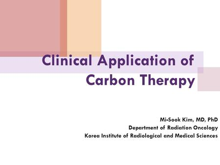 Clinical Application of Carbon Therapy Mi-Sook Kim, MD, PhD Department of Radiation Oncology Korea Institute of Radiological and Medical Sciences.
