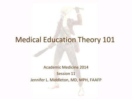 Medical Education Theory 101 Academic Medicine 2014 Session 11 Jennifer L. Middleton, MD, MPH, FAAFP.