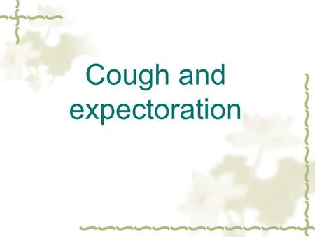 Cough and expectoration.  Cough is a familiar but complex reflex, and is one of the most common presenting complaints.  Definition: cough is a sudden.