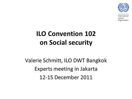 ILO Convention 102 on Social security Valerie Schmitt, ILO DWT Bangkok Experts meeting in Jakarta 12-15 December 2011.