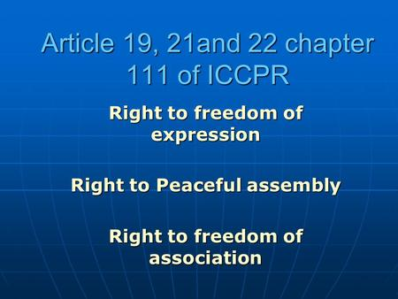 Article 19, 21and 22 chapter 111 of ICCPR Right to freedom of expression Right to Peaceful assembly Right to freedom of association.