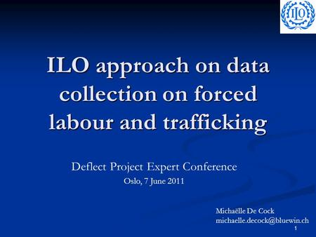 1 ILO approach on data collection on forced labour and trafficking Deflect Project Expert Conference Oslo, 7 June 2011 Michaëlle De Cock