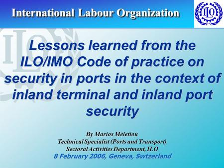 Lessons learned from the ILO/IMO Code of practice on security in ports in the context of inland terminal and inland port security By Marios Meletiou Technical.