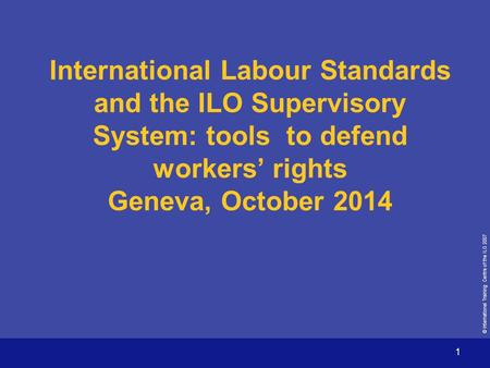 © International Training Centre of the ILO 2007 1 International Labour Standards and the ILO Supervisory System: tools to defend workers' rights Geneva,