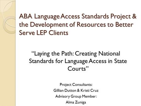 "ABA Language Access Standards Project & the Development of Resources to Better Serve LEP Clients ""Laying the Path: Creating National Standards for Language."