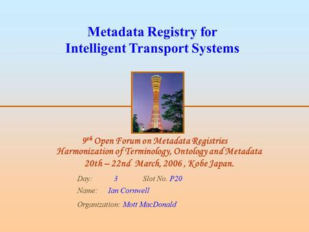 9 th Open Forum on Metadata Registries Harmonization of Terminology, Ontology and Metadata 20th – 22nd March, 2006, Kobe Japan. Day: 3 Slot No. P20 Name:Ian.