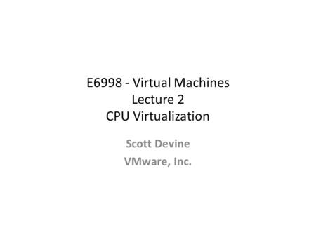E6998 - Virtual Machines Lecture 2 CPU Virtualization Scott Devine VMware, Inc.