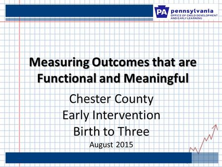 Measuring Outcomes that are Functional and Meaningful Chester County Early Intervention Birth to Three August 2015.