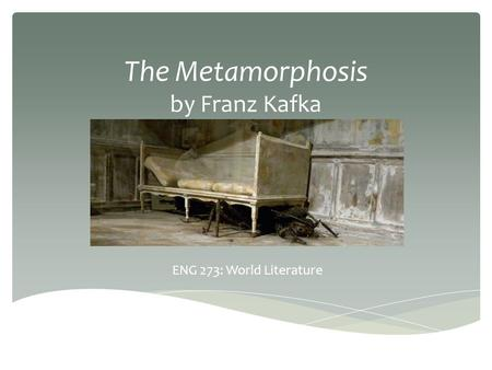 The Metamorphosis by Franz Kafka ENG 273: World Literature.