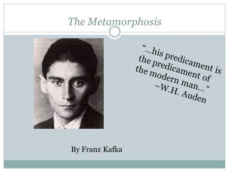 "The Metamorphosis By Franz Kafka ""…his predicament is the predicament of the modern man…"" –W.H. Auden."