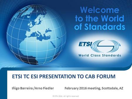 ETSI TC ESI PRESENTATION TO CAB FORUM Iñigo Barreira /Arno FiedlerFebruary 2016 meeting, Scottsdale, AZ © ETSI 2016. All rights reserved.