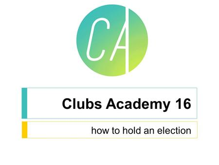 Clubs Academy 16 how to hold an election. Annual General Meetings Must be held before 1 st April each year Treasurer delivers financial reports for the.