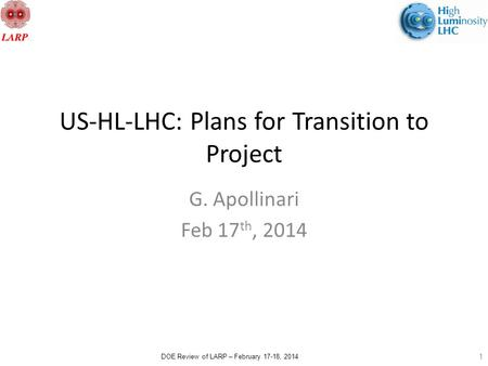DOE Review of LARP – February 17-18, 2014 US-HL-LHC: Plans for Transition to Project G. Apollinari Feb 17 th, 2014 1.