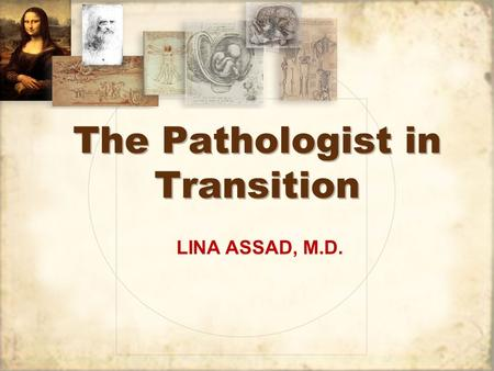 The Pathologist in Transition LINA ASSAD, M.D.. Top Myths about Pathology and Pathologists.
