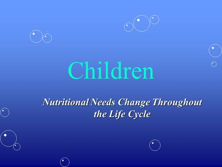 Children Nutritional Needs Change Throughout the Life Cycle.