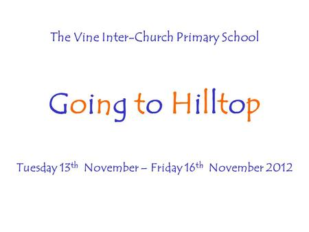 The Vine Inter-Church Primary School Going to Hilltop Tuesday 13 th November – Friday 16 th November 2012.