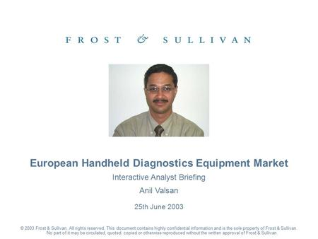 Interactive Analyst Briefing Anil Valsan 25th June 2003 European Handheld Diagnostics Equipment Market © 2003 Frost & Sullivan. All rights reserved. This.