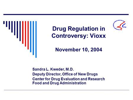 Drug Regulation in Controversy: Vioxx November 10, 2004 Sandra L. Kweder, M.D. Deputy Director, Office of New Drugs Center for Drug Evaluation and Research.