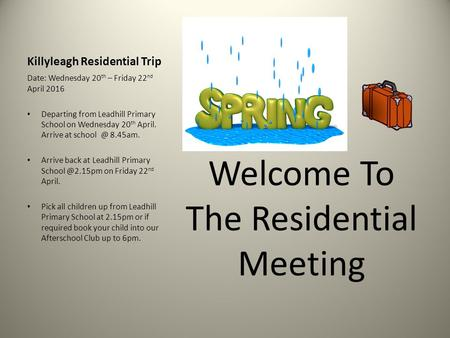 Killyleagh Residential Trip Welcome To The Residential Meeting Date: Wednesday 20 th – Friday 22 nd April 2016 Departing from Leadhill Primary School on.