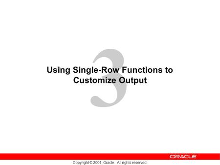 3 Copyright © 2004, Oracle. All rights reserved. Using Single-Row Functions to Customize Output.