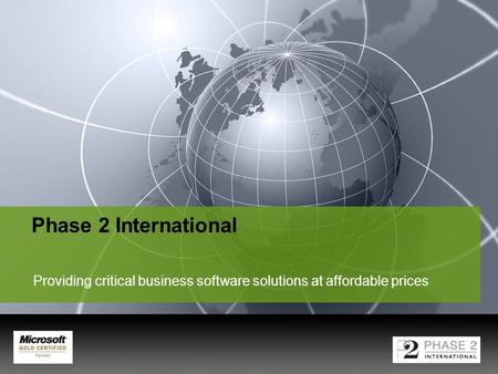 YOUR LOGO Phase 2 International Providing critical business software solutions at affordable prices.